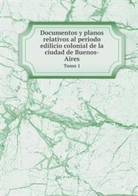 Documentos y Planos Relativos Al Periodo Edilicio Colonial de La Ciudad de Buenos-Aires Tomo 1