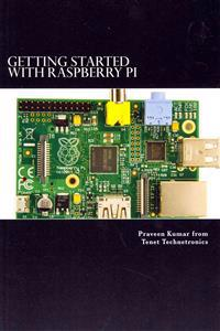Getting Started with Raspberry Pi: System Design Using Raspberry Pi Made Easy