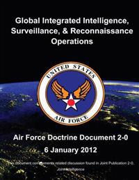 Global Integrated Intelligence, Surveillance, and Reconnaissance Operations - Air Force Doctrine Document (Afdd) 2-0
