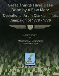 Great Things Have Been Done by a Few Men: Operational Art in Clark's Illinois Campaign of 1778-1779