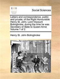 Letters and Correspondence, Public and Private, of the Right Honourable Henry St. John, Lord Viscount Bolingbroke, During the Time He Was Secretary of State to Queen Anne Volume 1 of 2