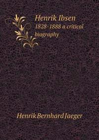 Henrik Ibsen 1828-1888 a Critical Biography