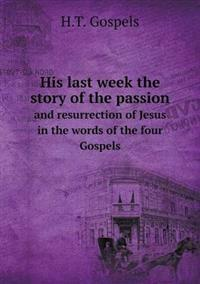 His Last Week the Story of the Passion and Resurrection of Jesus in the Words of the Four Gospels