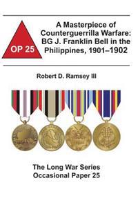A Masterpiece of Counterguerrilla Warfare: Bg J. Franklin Bell in the Philippines, 1901-1902: The Long War Series Occasional Paper 25