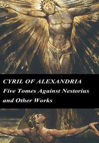 Cyril of Alexandria: Five Tomes Against Nestorius and Other Works