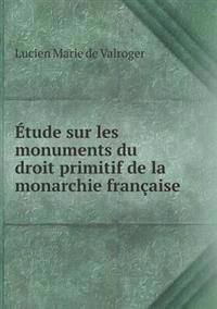 Etude Sur Les Monuments Du Droit Primitif de La Monarchie Francaise