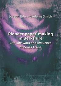 Pioneer Paper-Making in Berkshire Life, Life Work and Influence of Zenas Crane