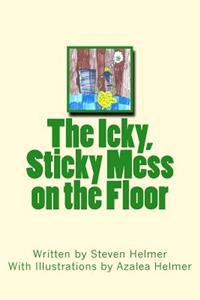The Icky, Sticky Mess on the Floor