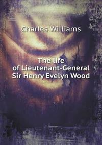 The Life of Lieutenant-General Sir Henry Evelyn Wood