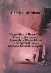 The Petition of Henry C. de Rham to the General Assembly of Rhode-Island to Except Paul Daniel Gonsalve Grand D'Hauteville
