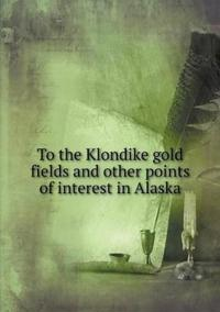 To the Klondike Gold Fields and Other Points of Interest in Alaska