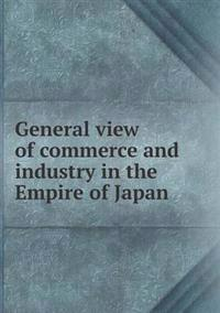 General View of Commerce and Industry in the Empire of Japan