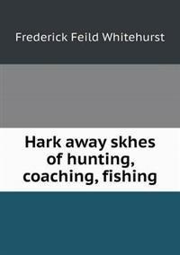 Hark Away Skhes of Hunting, Coaching, Fishing