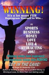 Winning! It's a Lot More Fun: Reprogram Yourself to Win at Sports, Business, Money, Love, Life & Attracting Joy!