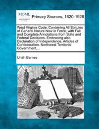 West Virginia Code; Containing All Statutes of General Nature Now in Force, with Full and Complete Annotations from State and Federal Decisions. Embracing Also Declaration of Independence, Articles of Confederation. Northwest Territorial Government, ...