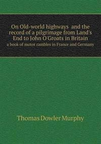 On Old-World Highways and the Record of a Pilgrimage from Land's End to John O'Groats in Britain a Book of Motor Rambles in France and Germany
