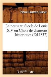 Le Nouveau Si�cle de Louis XIV Ou Choix de Chansons Historiques (�d.1857)
