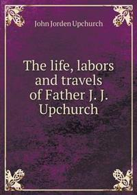 The Life, Labors and Travels of Father J. J. Upchurch