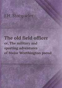 The Old Field Officer Or, the Military and Sporting Adventures of Major Worthington Pseud