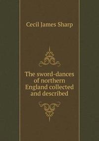 The Sword-Dances of Northern England Collected and Described