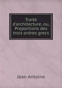 Traite D'Architecture, Ou, Proportions Des Trois Ordres Grecs