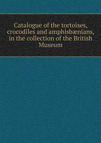 Catalogue of the Tortoises, Crocodiles and Amphisbaenians, in the Collection of the British Museum