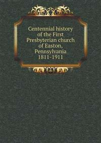 Centennial History of the First Presbyterian Church of Easton, Pennsylvania 1811-1911