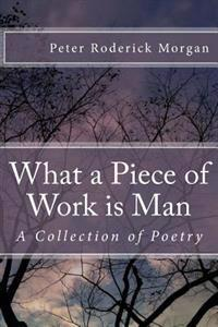 What a Piece of Work Is Man: A Collection of Poetry