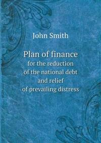 Plan of Finance for the Reduction of the National Debt and Relief of Prevailing Distress