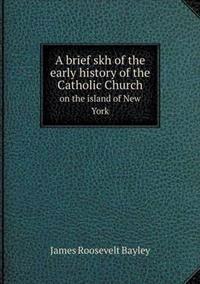 A Brief Skh of the Early History of the Catholic Church on the Island of New York