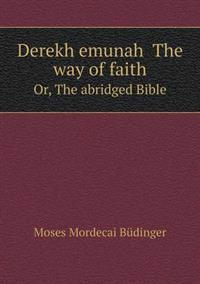 Derekh Emunah the Way of Faith Or, the Abridged Bible