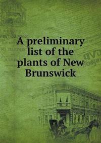 A Preliminary List of the Plants of New Brunswick