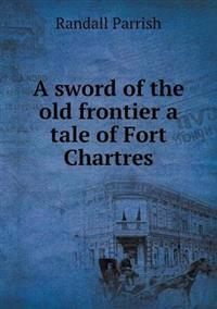 A Sword of the Old Frontier a Tale of Fort Chartres