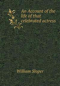 An Account of the Life of That Celebrated Actress