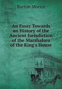 An Essay Towards an History of the Ancient Jurisdiction of the Marshalsea of the King's House
