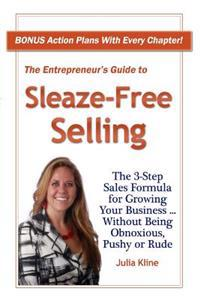 The Entrepreneur's Guide to Sleaze-Free Selling: The 3-Step Sales Formula for Growing Your Business ... Without Being Obnoxious, Pushy or Rude