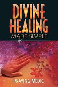 Divine Healing Made Simple: Simplifying the Supernatural to Make Healing and Miracles a Part of Your Everyday Life