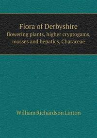 Flora of Derbyshire Flowering Plants, Higher Cryptogams, Mosses and Hepatics, Characeae