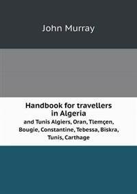 Handbook for Travellers in Algeria and Tunis Algiers, Oran, Tlemcen, Bougie, Constantine, Tebessa, Biskra, Tunis, Carthage