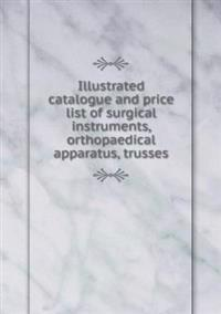 Illustrated Catalogue and Price List of Surgical Instruments, Orthopaedical Apparatus, Trusses