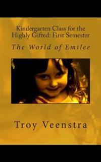 Kindergarten Class for the Highly Gifted: First Semester: The World of Emilee