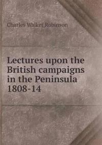 Lectures Upon the British Campaigns in the Peninsula 1808-14