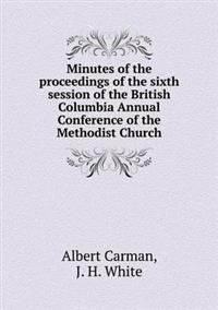 Minutes of the Proceedings of the Sixth Session of the British Columbia Annual Conference of the Methodist Church