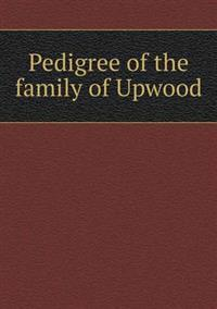 Pedigree of the Family of Upwood