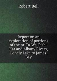 Report on an Exploration of Portions of the At-Ta-Wa-Pish-Kat and Albany Rivers, Lonely Lake to James' Bay