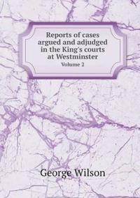Reports of Cases Argued and Adjudged in the King's Courts at Westminster Volume 2
