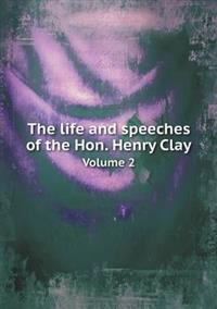 The Life and Speeches of the Hon. Henry Clay Volume 2