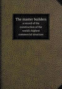 The Master Builders a Record of the Construction of the World's Highest Commercial Structure