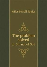 The Problem Solved Or, Sin Not of God