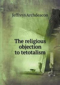 The Religious Objection to Tetotalism